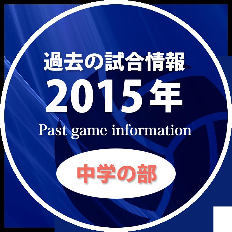 過去の試合情報2015年中学の部